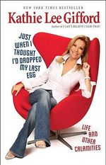 Just When I Thought I'd Dropped My Last Egg : Life and Other Calamities - Kathie Lee Gifford