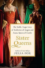 Sister Queens : The Noble, Tragic Lives of Katherine of Aragon and Juana, Queen of Castile - Julia Fox