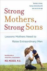 Strong Mothers, Strong Sons : Lessons Mothers Need to Raise Extraordinary Men - Meg Meeker