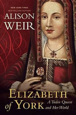 Elizabeth of York : A Tudor Queen and Her World - Alison Weir