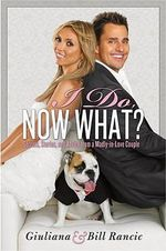 I Do, Now What? :  Secrets, Stories, and Advice from a Madly-in-Love Couple - Giuliana Rancic