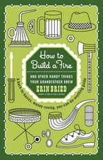 How to Build a Fire : And Other Handy Things Your Grandfather Knew - Erin Bried