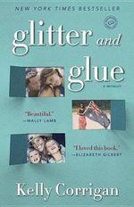 Glitter and Glue : A Memoir - Kelly Corrigan