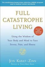 Full Catastrophe Living (Revised Edition) : Using the Wisdom of Your Body and Mind to Face Stress, Pain, and Illness - Jon Kabat-Zinn