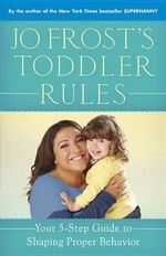 Jo Frost's Toddler Rules : Your 5-Step Guide to Shaping Proper Behavior - Jo Frost