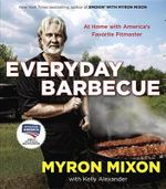 Everyday Barbecue : At Home with America's Favorite Pitmaster - Myron Mixon