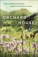 Orchard House : How a Neglected Garden Taught One Family to Grow - Tara Austen Weaver