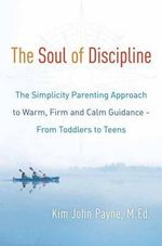 The Soul of Discipline : The Simplicity Parenting Approach to Warm, Firm, and Calm Guidance - from Toddlers to Teens - Kim John Payne