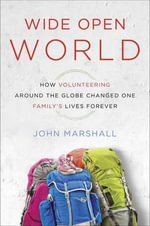 Wide Open World : How Volunteering Around the Globe Changed One Family's Lives Forever - John Marshall