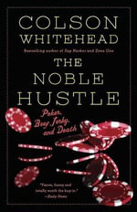 The Noble Hustle : Poker, Beef Jerky and Death - Colson Whitehead