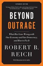 Beyond Outrage : What Has Gone Wrong with Our Economy and Our Democracy, and How to Fix It - Robert B Reich
