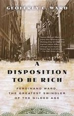 A Disposition to Be Rich : Ferdinand Ward, the Greatest Swindler of the Gilded Age - Geoffrey C Ward