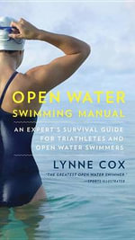 Open Water Swimming Manual : An Expert's Survival Guide for Triathletes and Open Water Swimmers - Dr Lynne Cox