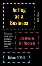 Acting as a Business : Strategies for Success - Brian O'Neil