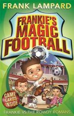 Frankie vs the Rowdy Romans  : The Frankie's Magic Soccer Ball Series : Book 2 - Frank Lampard