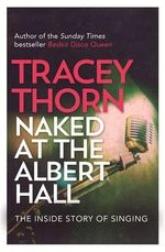 Naked at the Albert Hall : The Inside Story of Singing - Tracey Thorn