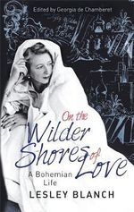 On the Wilder Shores of Love : A Bohemian Life - Lesley Blanch