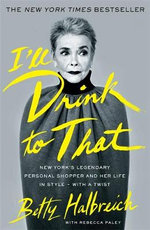 I'll Drink to That : New York's Legendary Personal Shopper and Her Life in Style - With a Twist - Betty Halbreich