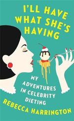 I'll Have What She's Having : My Adventures in Celebrity Dieting - Rebecca Harrington