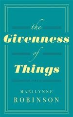 The Givenness of Things - Marilynne Robinson