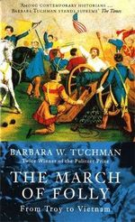 The March of Folly : From Troy to Vietnam - Barbara W. Tuchman