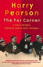 The Far Corner : A Mazy Dribble Through North East Football - Harry Pearson