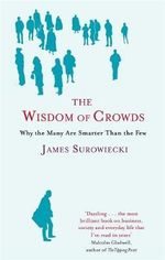 Wisdom of Crowds : Why the Many are Smarter than the Few : Why the Many Are Smarter Than the Few and How Collective Wisdom Shapes Business, Economies, Societies and Nations - James Surowiecki