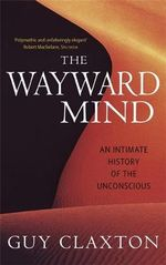 The Wayward Mind : An Intimate History of the Unconscious - Guy Claxton