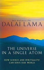 The Universe in a Single Atom : How Science and Spirituality Can Serve Our World - His Holiness The Dalai Lama