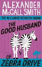 The Good Husband of Zebra Drive : No. 1 Ladies' Detective Agency Series : Book 8 - Alexander McCall Smith