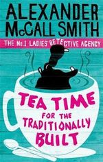 Tea Time for the Traditionally Built : The No. 1 Ladies Detective Agency Series: Book 10 - Alexander McCall Smith