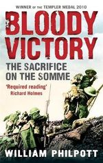 Bloody Victory : The Sacrifice on the Somme - William James Philpott