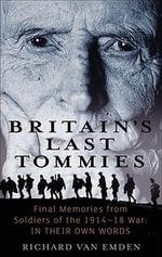 Britain's Last Tommies : Final Memories from Soldiers of the 1914-1918 War: In Their Own Words - Richard Van Emden