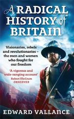A Radical History of Britain : Visionaries, Rebels and Revolutionaries - The Men and Women Who Fought for Our Freedoms - Edward Vallance