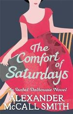 The Comfort of Saturdays - (Sunday Philosophy Club Series 5) : Isabel Dalhousie Novels - Alexander McCall Smith