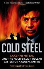 Cold Steel : Lakshmi Mittal and the Multi-billion-dollar Battle for a Global Empire - Tim Bouquet