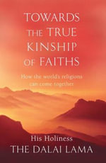 Towards the True Kinship of Faiths : How the World's Religions Can Come Together - His Holiness The Dalai Lama
