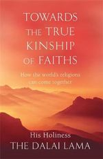 Towards The True Kinship Of Faiths : How the World's Religions Can Come Together - The Dalai Lama