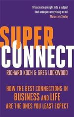 Superconnect : How the Best Connections in Business and Life Are the Ones You Least Expect - Richard Koch