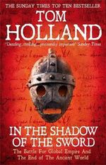 In the Shadow of the Sword : The Battle for Global Empire and the End of the Ancient World - Tom Holland