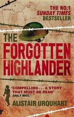 The Forgotten Highlander : My Incredible Story of Survival During the War in the Far East - Alistair Urquhart