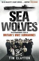 Sea Wolves : The Extraordinary Story of Britain's WW2 Submarines - Tim Clayton