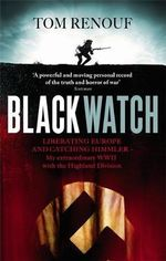 Black Watch : Liberating Europe and Catching Himmler - My Extraordinary WW2 with the Highland Division - Tom Renouf