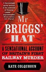 Mr Briggs' Hat : A Sensational Account of Britain's First Railway Murder - Kate Colquhoun