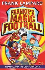 Frankie & the Dragon Curse  : The Frankie's Magic Soccer Ball Series : Book 7 - Frank Lampard