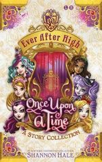 Ever After High : Once Upon A Time : A Short Story Collection - Shannon Hale