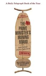 The Prime Minister's Ironing Board and Other State Secrets : True Stories from the Government Archives - Adam Macqueen
