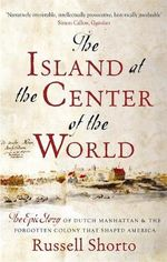 The Island at the Centre of the World : The Epic Story of Dutch Manhattan and the Forgotten Colony That Shaped America - Russell Shorto