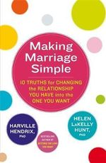 Making Marriage Simple : 10 Truths for Changing the Relationship You Have into the One You Want - Harville Hendrix