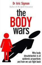 The Body Wars : Why Body Dissatisfaction is at Epidemic Proportions and How We Can Fight Back - Dr. Aric Sigman